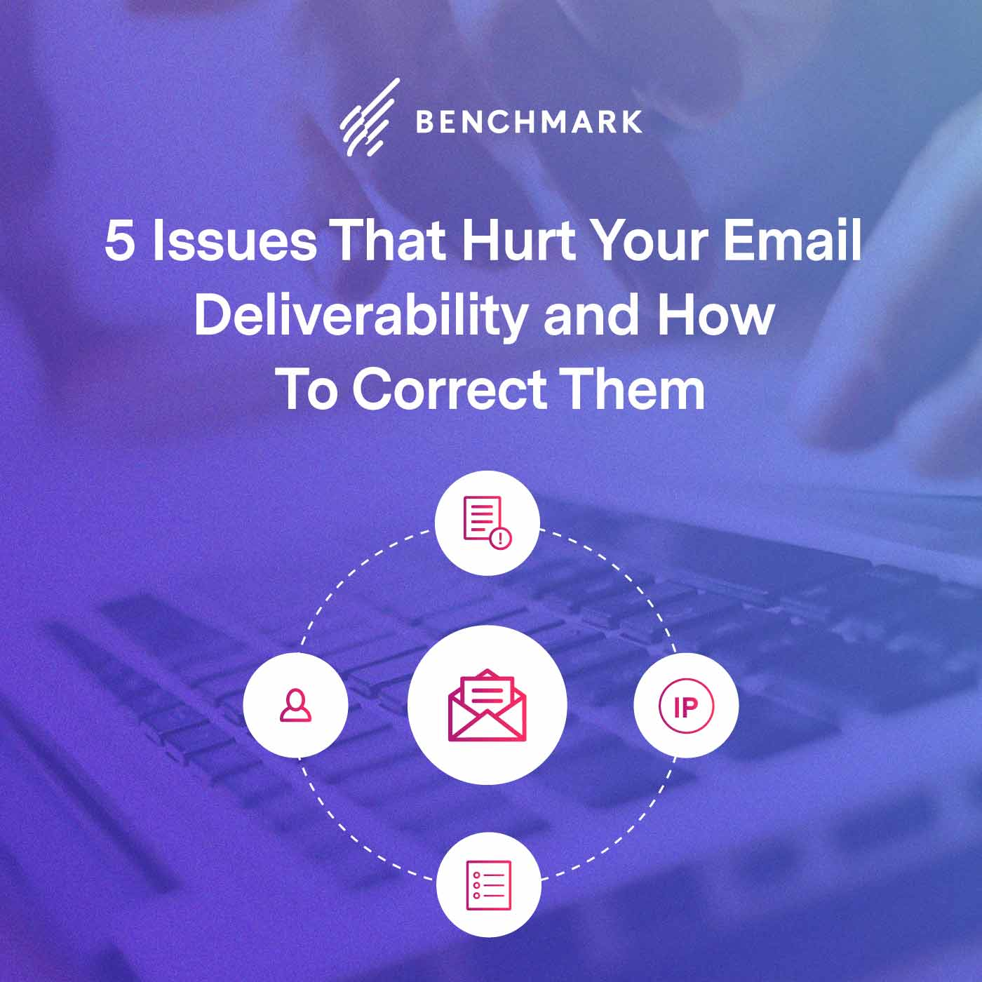 5 Issues That Hurt Your Email Deliverability and How To Correct Them